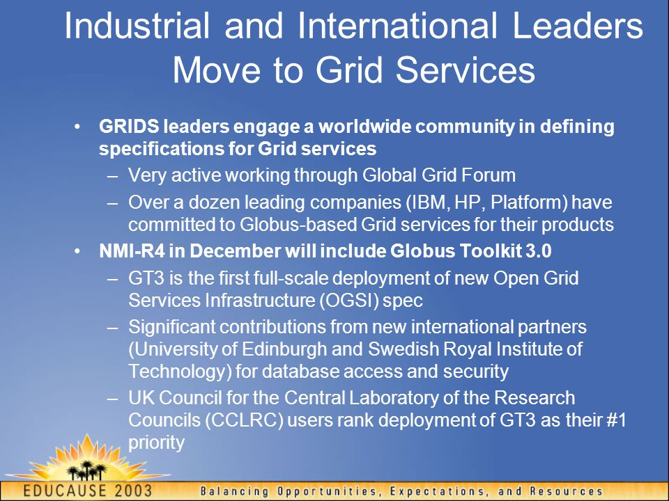 Industrial and International Leaders Move to Grid Services GRIDS leaders engage a worldwide community in defining specifications for Grid services –Very active working through Global Grid Forum –Over a dozen leading companies (IBM, HP, Platform) have committed to Globus-based Grid services for their products NMI-R4 in December will include Globus Toolkit 3.0 –GT3 is the first full-scale deployment of new Open Grid Services Infrastructure (OGSI) spec –Significant contributions from new international partners (University of Edinburgh and Swedish Royal Institute of Technology) for database access and security –UK Council for the Central Laboratory of the Research Councils (CCLRC) users rank deployment of GT3 as their #1 priority