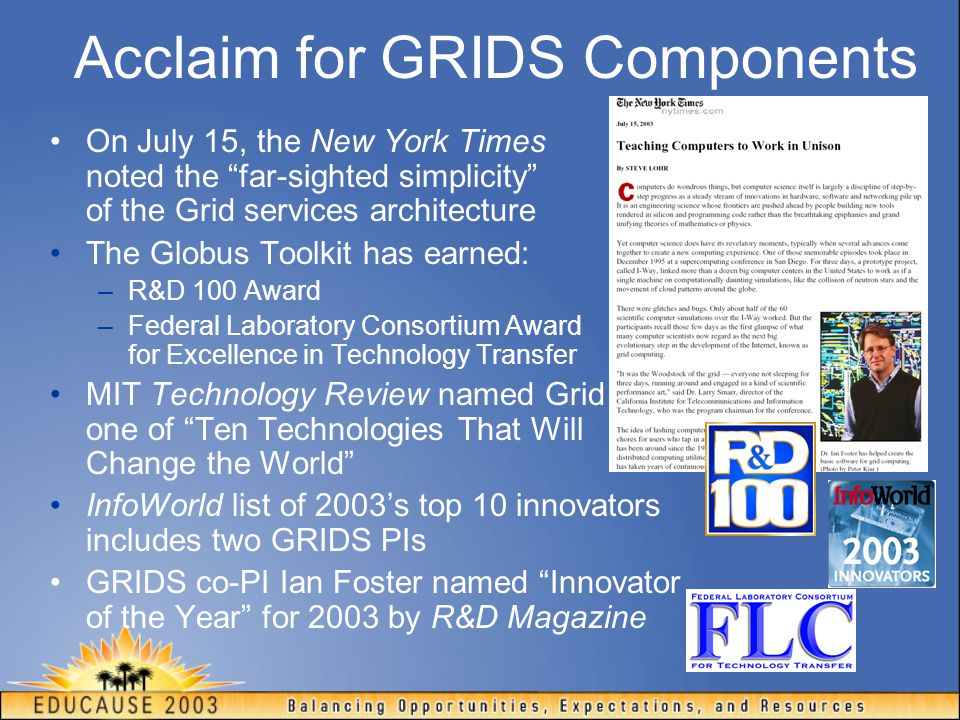 Acclaim for GRIDS Components On July 15, the New York Times noted the far-sighted simplicity of the Grid services architecture The Globus Toolkit has earned: –R&D 100 Award –Federal Laboratory Consortium Award for Excellence in Technology Transfer MIT Technology Review named Grid one of Ten Technologies That Will Change the World InfoWorld list of 2003's top 10 innovators includes two GRIDS PIs GRIDS co-PI Ian Foster named Innovator of the Year for 2003 by R&D Magazine