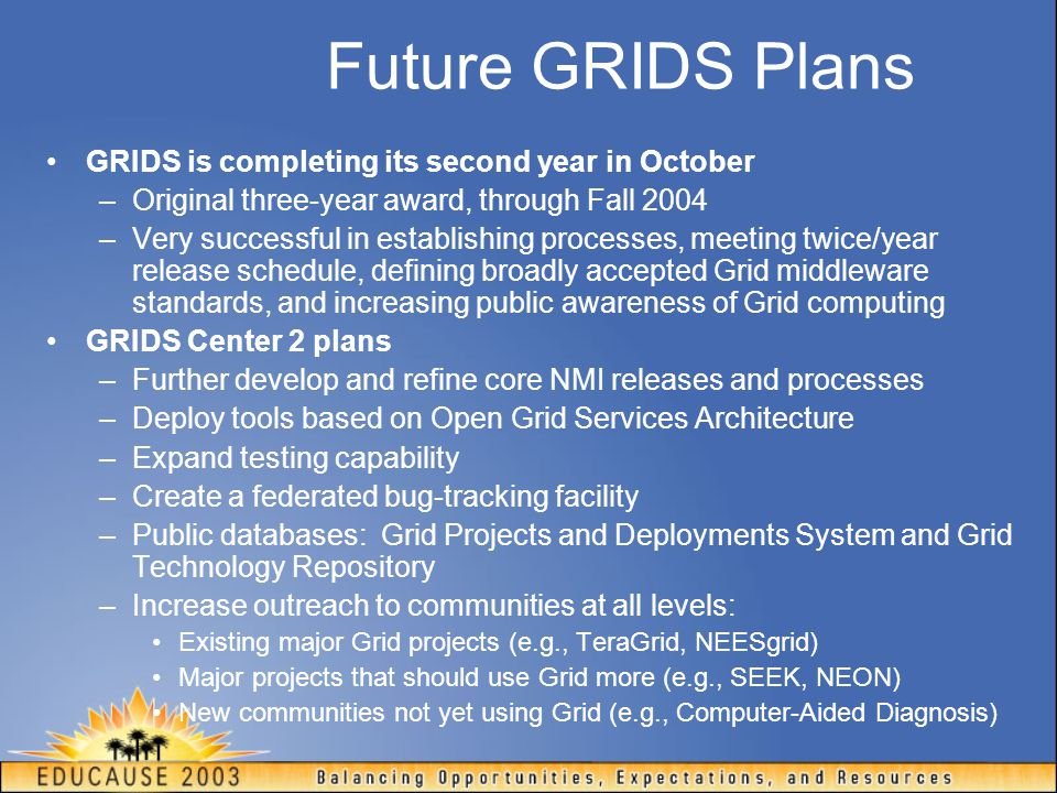 Future GRIDS Plans GRIDS is completing its second year in October –Original three-year award, through Fall 2004 –Very successful in establishing processes, meeting twice/year release schedule, defining broadly accepted Grid middleware standards, and increasing public awareness of Grid computing GRIDS Center 2 plans –Further develop and refine core NMI releases and processes –Deploy tools based on Open Grid Services Architecture –Expand testing capability –Create a federated bug-tracking facility –Public databases: Grid Projects and Deployments System and Grid Technology Repository –Increase outreach to communities at all levels: Existing major Grid projects (e.g., TeraGrid, NEESgrid) Major projects that should use Grid more (e.g., SEEK, NEON) New communities not yet using Grid (e.g., Computer-Aided Diagnosis)