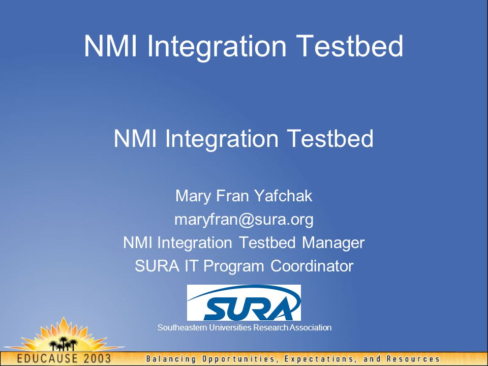 NMI Integration Testbed Mary Fran Yafchak maryfran@sura.org NMI Integration Testbed Manager SURA IT Program Coordinator Southeastern Universities Research Association