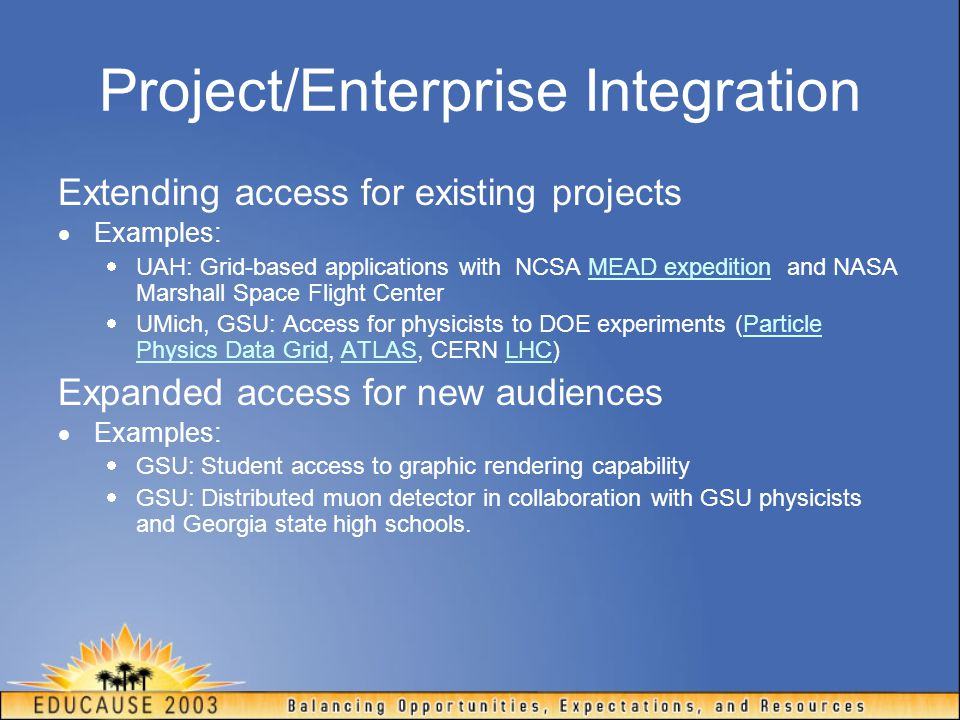 Project/Enterprise Integration Extending access for existing projects  Examples:  UAH: Grid-based applications with NCSA MEAD expedition and NASA Marshall Space Flight CenterMEAD expedition  UMich, GSU: Access for physicists to DOE experiments (Particle Physics Data Grid, ATLAS, CERN LHC)Particle Physics Data GridATLASLHC Expanded access for new audiences  Examples:  GSU: Student access to graphic rendering capability  GSU: Distributed muon detector in collaboration with GSU physicists and Georgia state high schools.