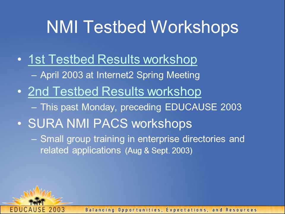 NMI Testbed Workshops 1st Testbed Results workshop –April 2003 at Internet2 Spring Meeting 2nd Testbed Results workshop –This past Monday, preceding EDUCAUSE 2003 SURA NMI PACS workshops –Small group training in enterprise directories and related applications (Aug & Sept.