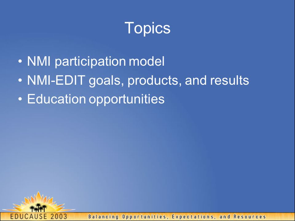 Topics NMI participation model NMI-EDIT goals, products, and results Education opportunities