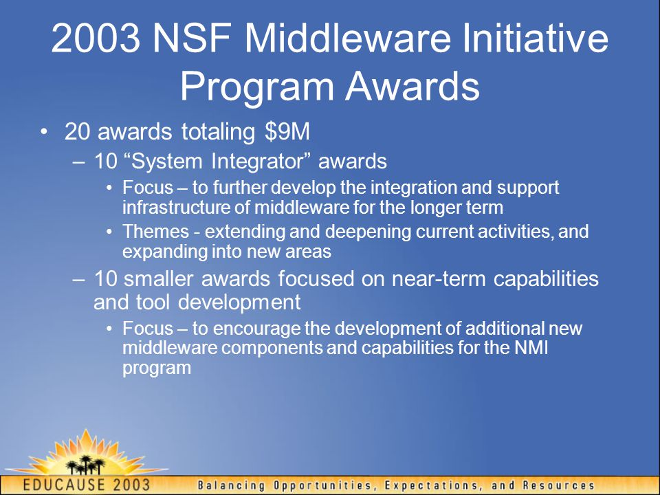2003 New System Integrator Awards Butler (UIUC) Disseminating and Supporting Middleware Infrastructure: Engaging and Expanding Scientific Grid Communities Kesselman (USC/ISI) Designing and Building a National Middleware Infrastructure (NMI-2) Klingenstein (UCAID) Extending Integrated Middleware to Collaborative Environments in Research and Education Livny (U Wisc) An Integrative Testing Framework for Grid Middleware and Grid Environments McMullen (Indiana) Instruments and Sensors as Network Services: Instruments as First Class Members of the Grid Pierce, Alameda, Severance, Thomas, and von Laszewski Collaborative Proposal: Middleware for Grid Portal Development