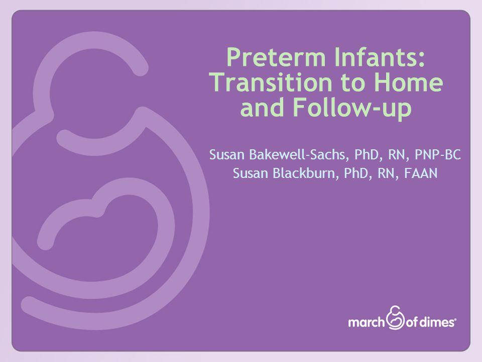 Preterm Infants: Transition to Home and Follow-up Susan Bakewell-Sachs, PhD, RN, PNP-BC Susan Blackburn, PhD, RN, FAAN
