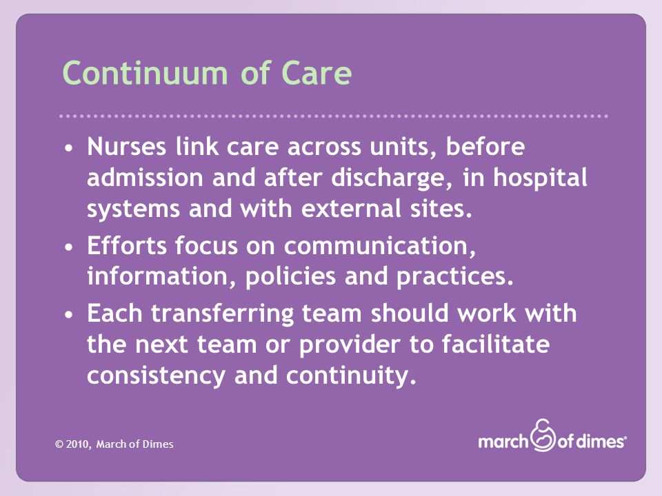 © 2010, March of Dimes Continuum of Care Nurses link care across units, before admission and after discharge, in hospital systems and with external si