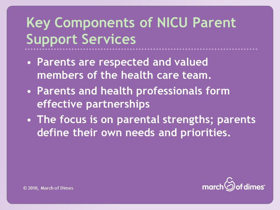 © 2010, March of Dimes Key Components of NICU Parent Support Services Parents are respected and valued members of the health care team. Parents and he