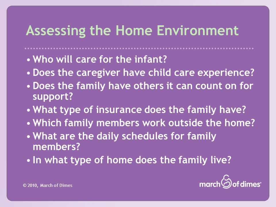 © 2010, March of Dimes Assessing the Home Environment Who will care for the infant? Does the caregiver have child care experience? Does the family hav