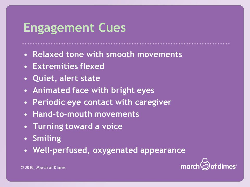 © 2010, March of Dimes Engagement Cues Relaxed tone with smooth movements Extremities flexed Quiet, alert state Animated face with bright eyes Periodi