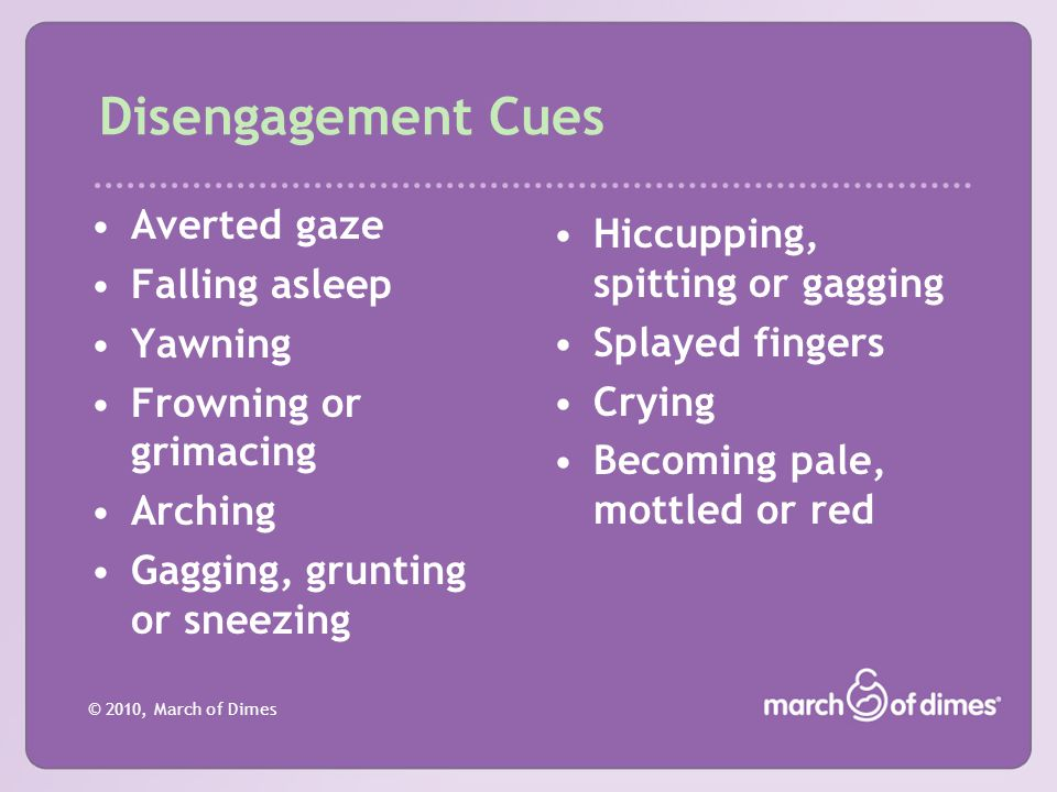 © 2010, March of Dimes Disengagement Cues Averted gaze Falling asleep Yawning Frowning or grimacing Arching Gagging, grunting or sneezing Hiccupping,