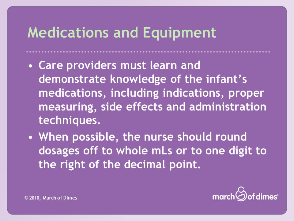 © 2010, March of Dimes Medications and Equipment Care providers must learn and demonstrate knowledge of the infant's medications, including indication