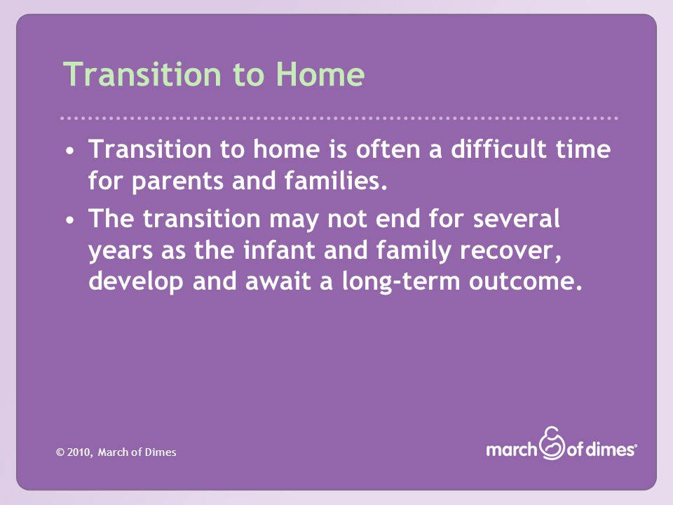 © 2010, March of Dimes Transition to Home Transition to home is often a difficult time for parents and families. The transition may not end for severa