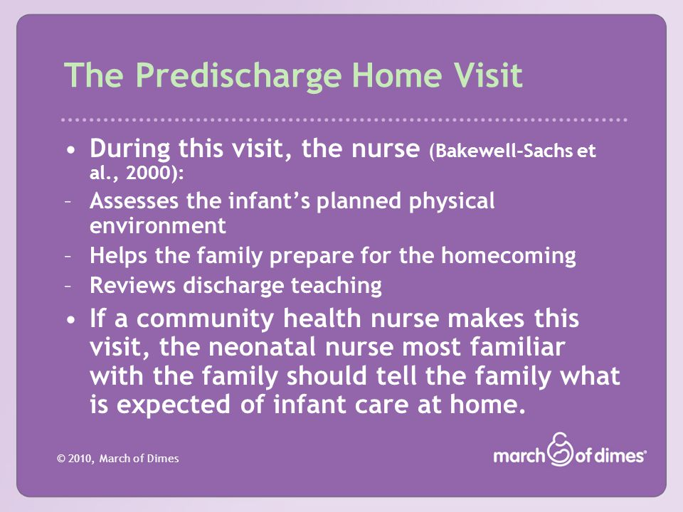 © 2010, March of Dimes The Predischarge Home Visit During this visit, the nurse (Bakewell-Sachs et al., 2000): –Assesses the infant's planned physical
