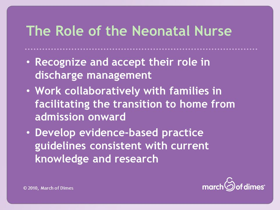 © 2010, March of Dimes The Role of the Neonatal Nurse Recognize and accept their role in discharge management Work collaboratively with families in fa