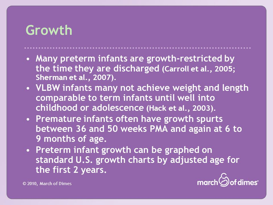 © 2010, March of Dimes Growth Many preterm infants are growth-restricted by the time they are discharged (Carroll et al., 2005; Sherman et al., 2007).