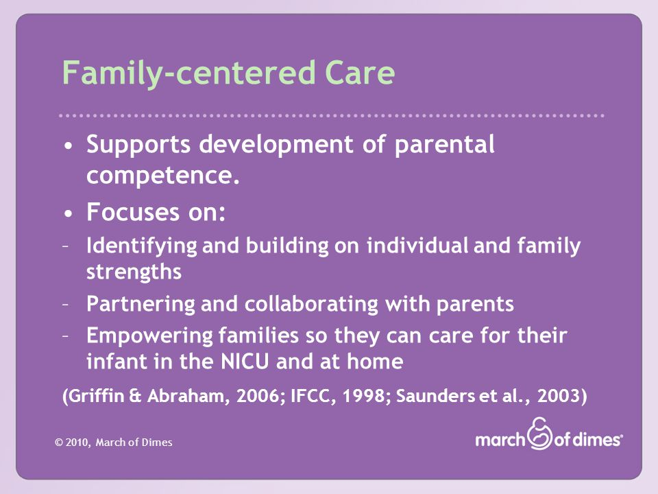 © 2010, March of Dimes Family-centered Care Supports development of parental competence. Focuses on: –Identifying and building on individual and famil