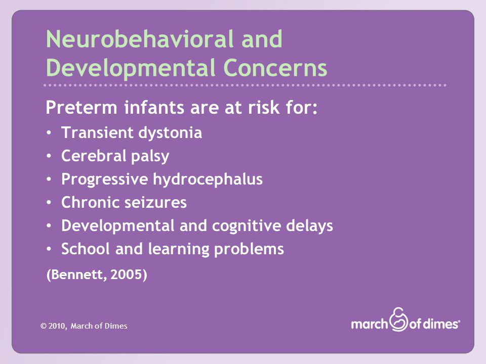 © 2010, March of Dimes Neurobehavioral and Developmental Concerns Preterm infants are at risk for: Transient dystonia Cerebral palsy Progressive hydro