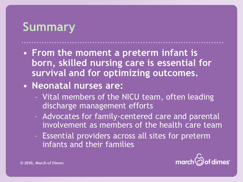 © 2010, March of Dimes Summary From the moment a preterm infant is born, skilled nursing care is essential for survival and for optimizing outcomes. N