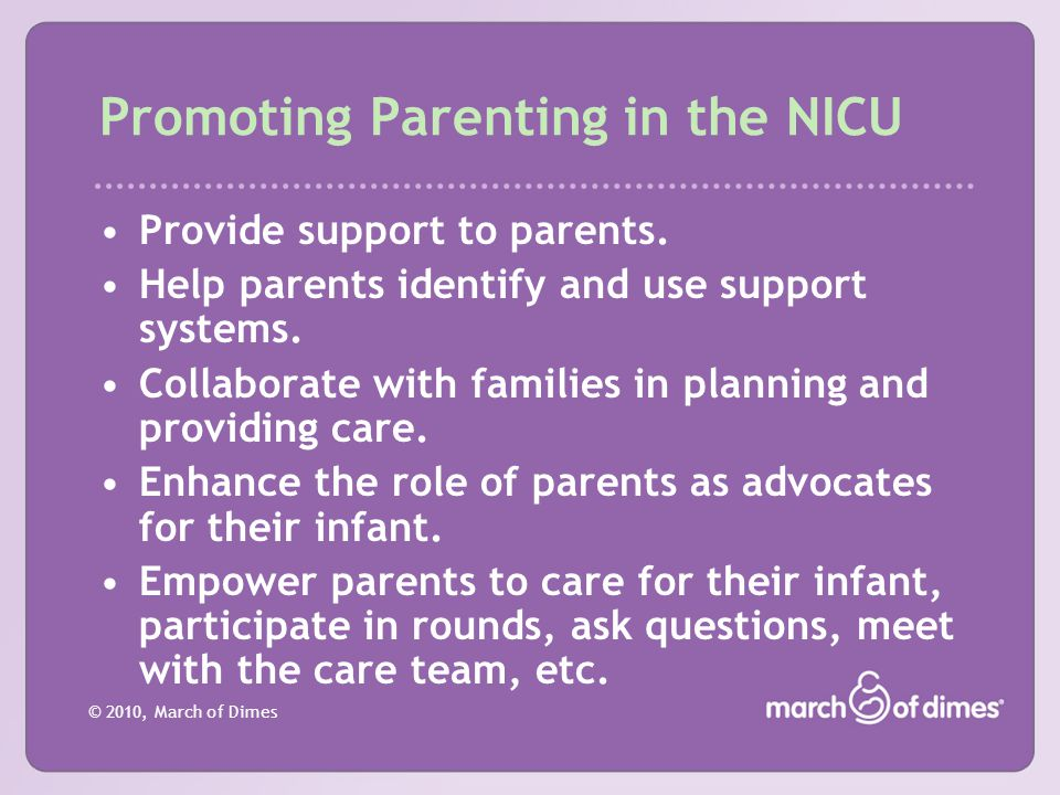 © 2010, March of Dimes Promoting Parenting in the NICU Provide support to parents. Help parents identify and use support systems. Collaborate with fam