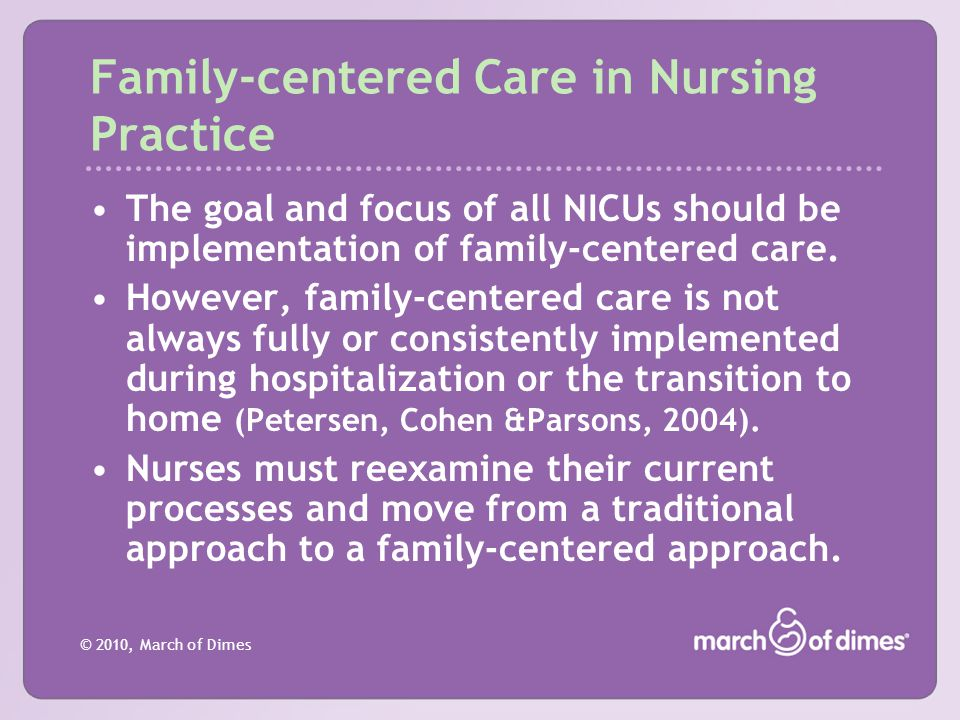 © 2010, March of Dimes Family-centered Care in Nursing Practice The goal and focus of all NICUs should be implementation of family-centered care. Howe