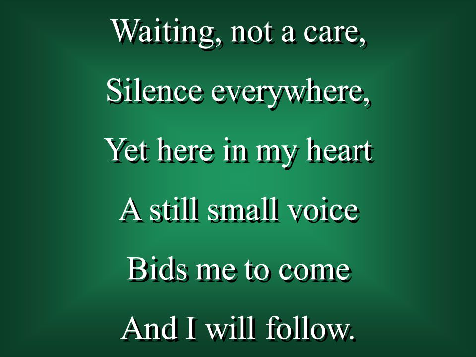 Waiting, not a care, Silence everywhere, Yet here in my heart A still small voice Bids me to come And I will follow. Waiting, not a care, Silence ever