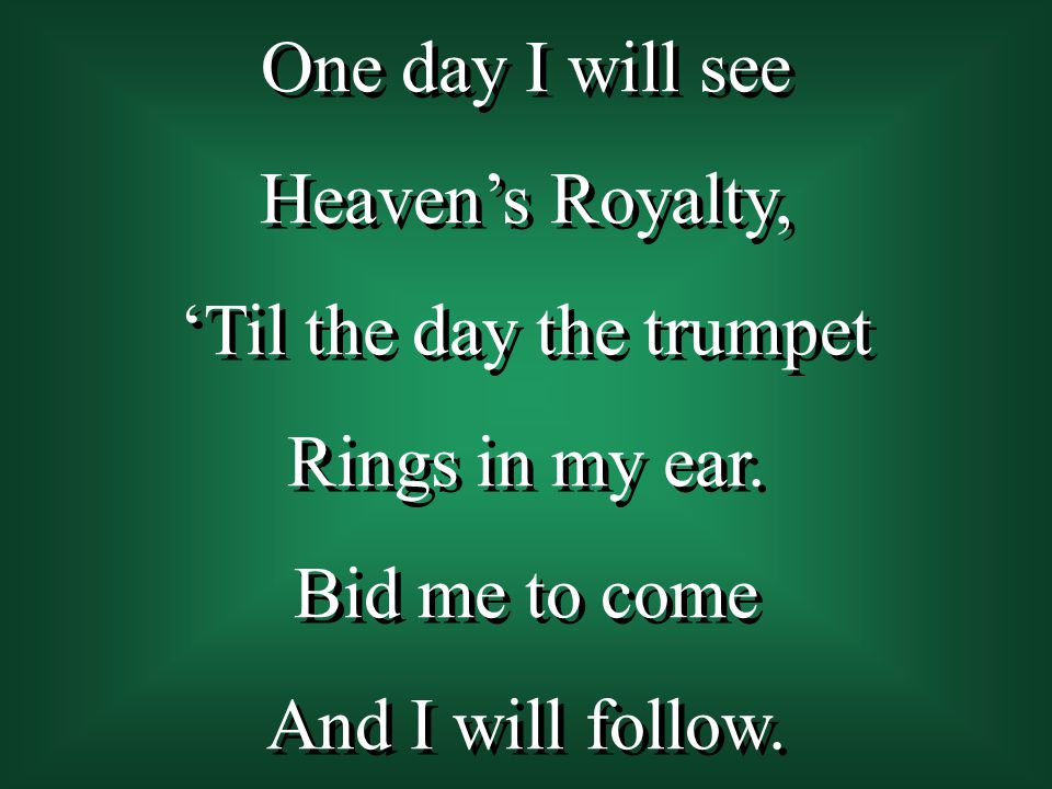 One day I will see Heaven's Royalty, 'Til the day the trumpet Rings in my ear. Bid me to come And I will follow. One day I will see Heaven's Royalty,