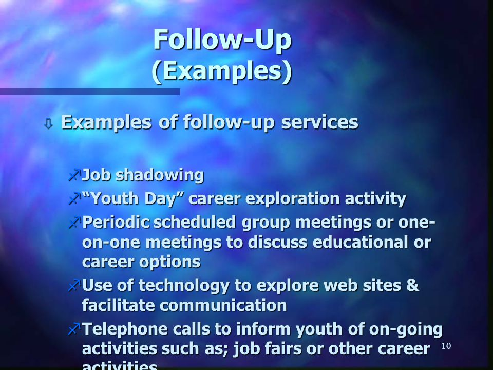 """10 Follow-Up (Examples) ò Examples of follow-up services fJob shadowing f""""Youth Day"""" career exploration activity fPeriodic scheduled group meetings or"""