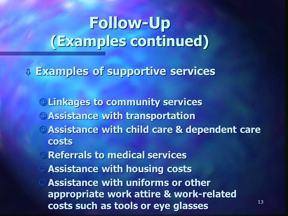13 Follow-Up (Examples continued) ò Examples of supportive services JLinkages to community services JAssistance with transportation JAssistance with child care & dependent care costs JReferrals to medical services JAssistance with housing costs JAssistance with uniforms or other appropriate work attire & work-related costs such as tools or eye glasses