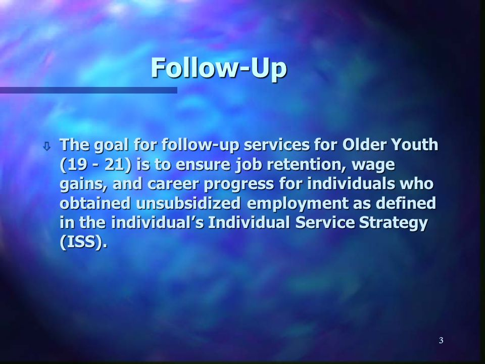 3 Follow-Up ò The goal for follow-up services for Older Youth (19 - 21) is to ensure job retention, wage gains, and career progress for individuals who obtained unsubsidized employment as defined in the individual's Individual Service Strategy (ISS).