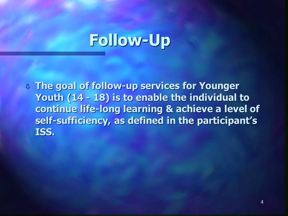 4 Follow-Up ò The goal of follow-up services for Younger Youth (14 - 18) is to enable the individual to continue life-long learning & achieve a level of self-sufficiency, as defined in the participant's ISS.