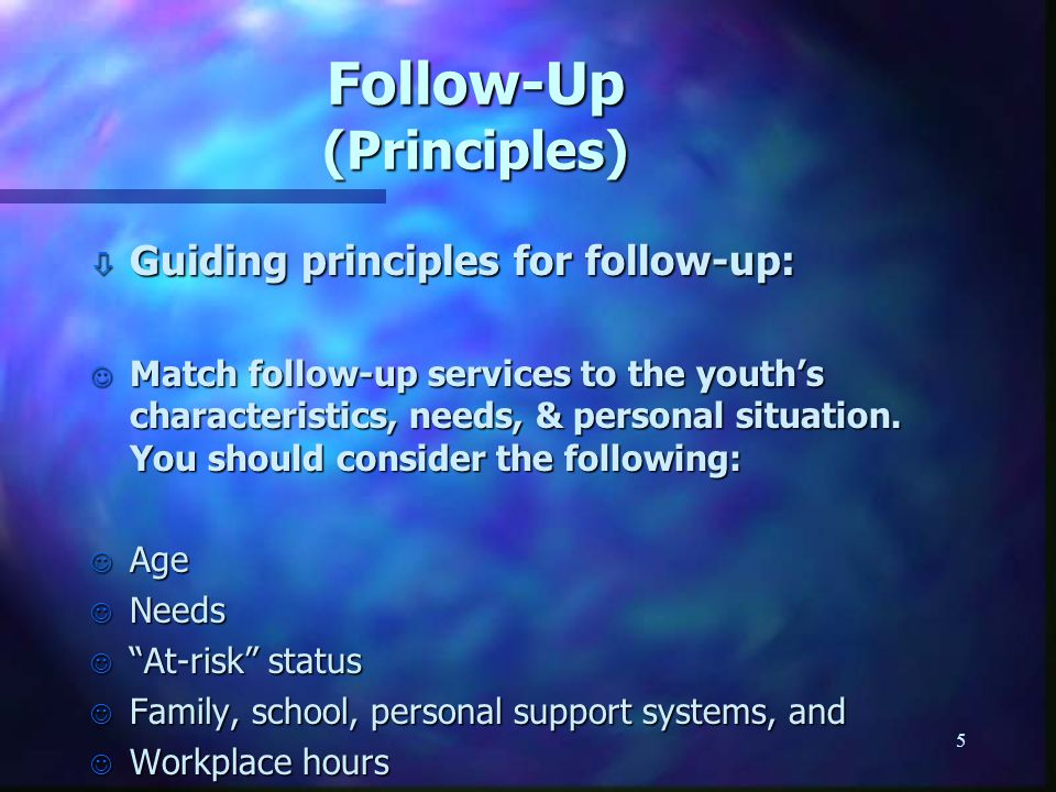 5 Follow-Up (Principles) ò Guiding principles for follow-up: J Match follow-up services to the youth's characteristics, needs, & personal situation. Y