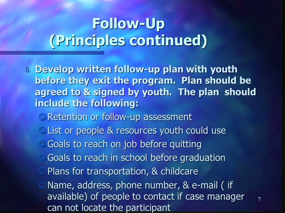 7 Follow-Up (Principles continued) ò Develop written follow-up plan with youth before they exit the program. Plan should be agreed to & signed by yout
