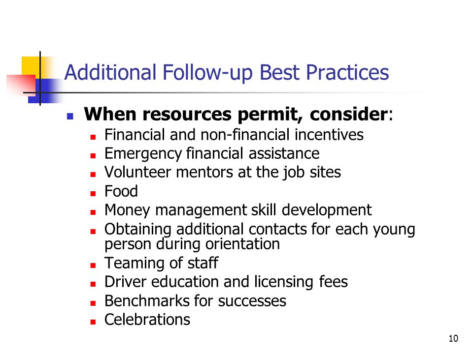 10 Additional Follow-up Best Practices When resources permit, consider: Financial and non-financial incentives Emergency financial assistance Volunteer mentors at the job sites Food Money management skill development Obtaining additional contacts for each young person during orientation Teaming of staff Driver education and licensing fees Benchmarks for successes Celebrations