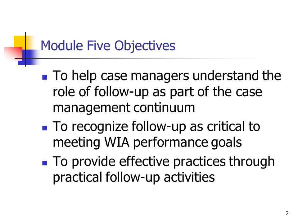 2 Module Five Objectives To help case managers understand the role of follow-up as part of the case management continuum To recognize follow-up as critical to meeting WIA performance goals To provide effective practices through practical follow-up activities