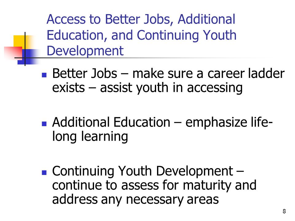 8 Access to Better Jobs, Additional Education, and Continuing Youth Development Better Jobs – make sure a career ladder exists – assist youth in accessing Additional Education – emphasize life- long learning Continuing Youth Development – continue to assess for maturity and address any necessary areas