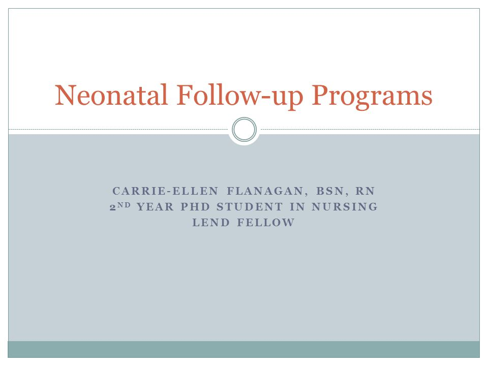 CARRIE-ELLEN FLANAGAN, BSN, RN 2 ND YEAR PHD STUDENT IN NURSING LEND FELLOW Neonatal Follow-up Programs