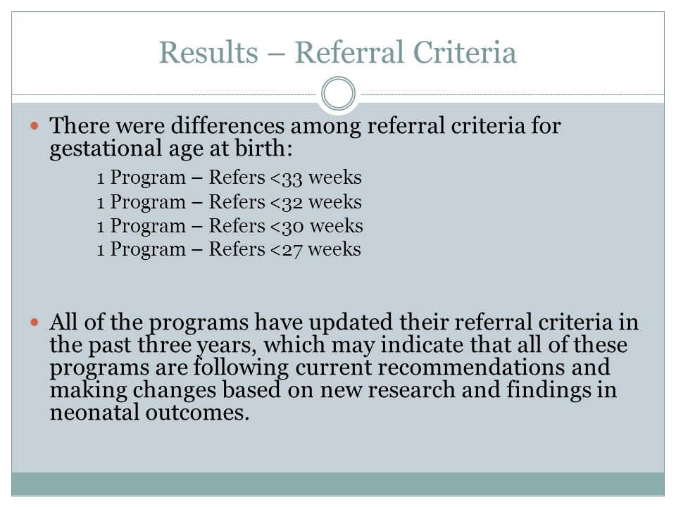 Results – Referral Criteria There were differences among referral criteria for gestational age at birth: 1 Program – Refers <33 weeks 1 Program – Refers <32 weeks 1 Program – Refers <30 weeks 1 Program – Refers <27 weeks All of the programs have updated their referral criteria in the past three years, which may indicate that all of these programs are following current recommendations and making changes based on new research and findings in neonatal outcomes.