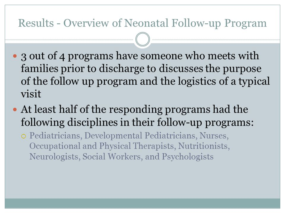 Results - Overview of Neonatal Follow-up Program 3 out of 4 programs have someone who meets with families prior to discharge to discusses the purpose of the follow up program and the logistics of a typical visit At least half of the responding programs had the following disciplines in their follow-up programs:  Pediatricians, Developmental Pediatricians, Nurses, Occupational and Physical Therapists, Nutritionists, Neurologists, Social Workers, and Psychologists