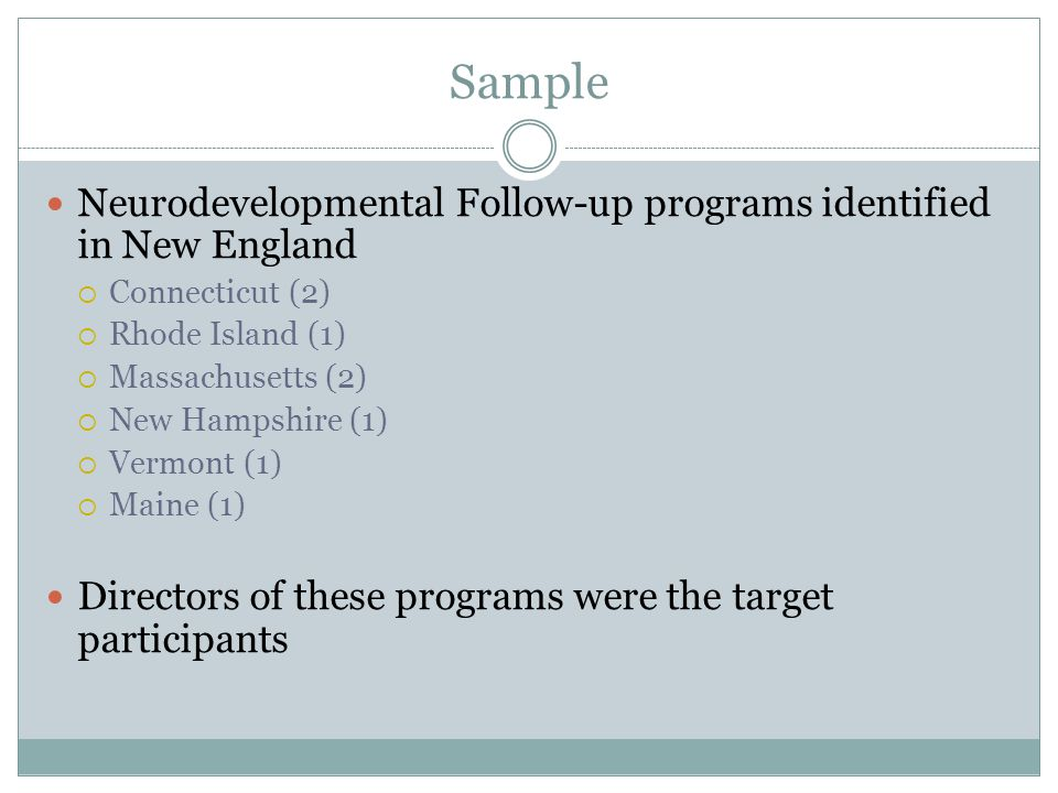 Sample Neurodevelopmental Follow-up programs identified in New England  Connecticut (2)  Rhode Island (1)  Massachusetts (2)  New Hampshire (1)  Vermont (1)  Maine (1) Directors of these programs were the target participants
