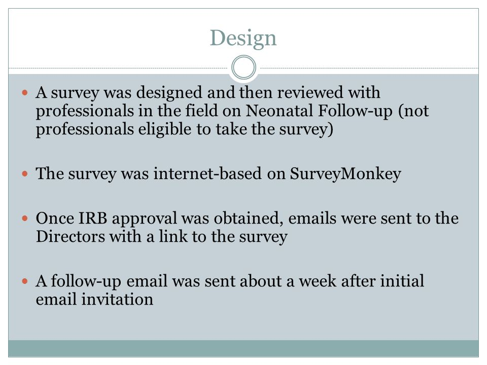 Design A survey was designed and then reviewed with professionals in the field on Neonatal Follow-up (not professionals eligible to take the survey) The survey was internet-based on SurveyMonkey Once IRB approval was obtained, emails were sent to the Directors with a link to the survey A follow-up email was sent about a week after initial email invitation