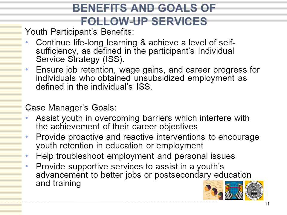 BENEFITS AND GOALS OF FOLLOW-UP SERVICES Youth Participant's Benefits: Continue life-long learning & achieve a level of self- sufficiency, as defined