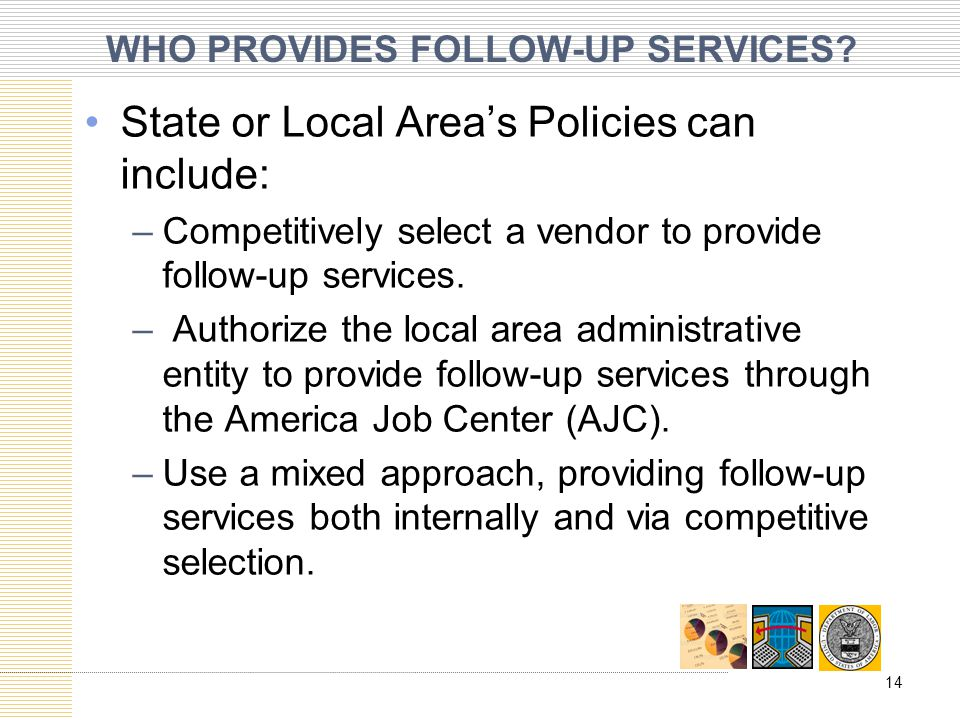 WHO PROVIDES FOLLOW-UP SERVICES? State or Local Area's Policies can include: –Competitively select a vendor to provide follow-up services. – Authorize
