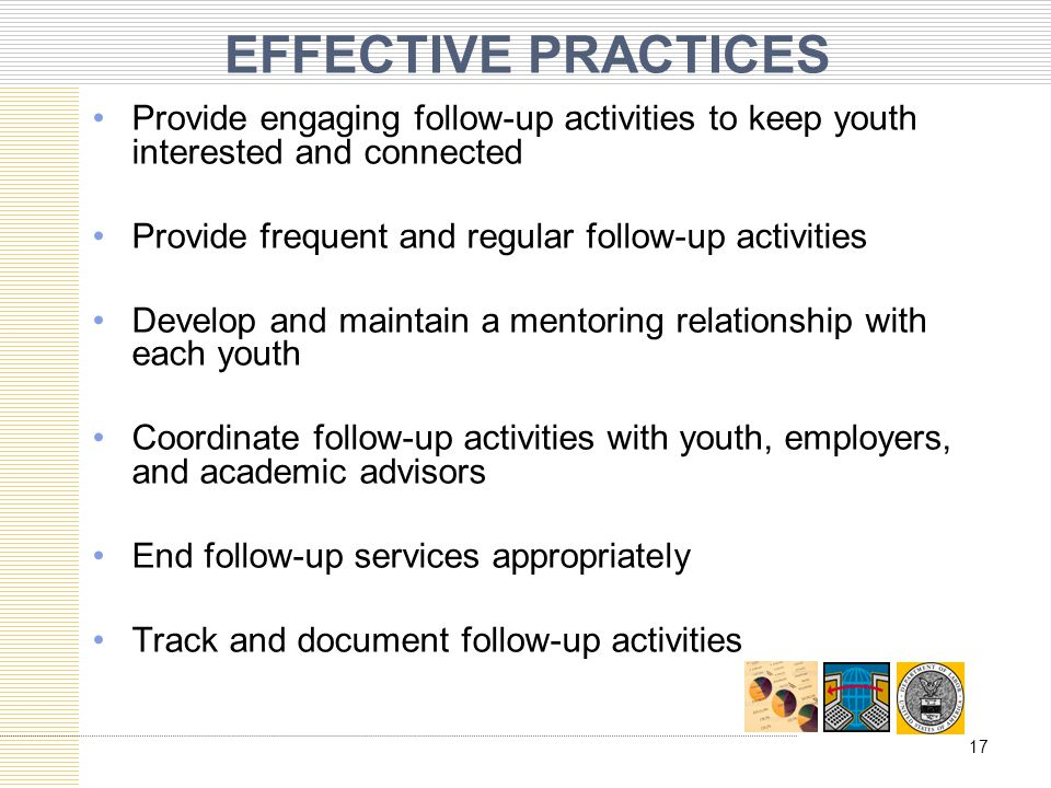 EFFECTIVE PRACTICES Provide engaging follow-up activities to keep youth interested and connected Provide frequent and regular follow-up activities Develop and maintain a mentoring relationship with each youth Coordinate follow-up activities with youth, employers, and academic advisors End follow-up services appropriately Track and document follow-up activities 17