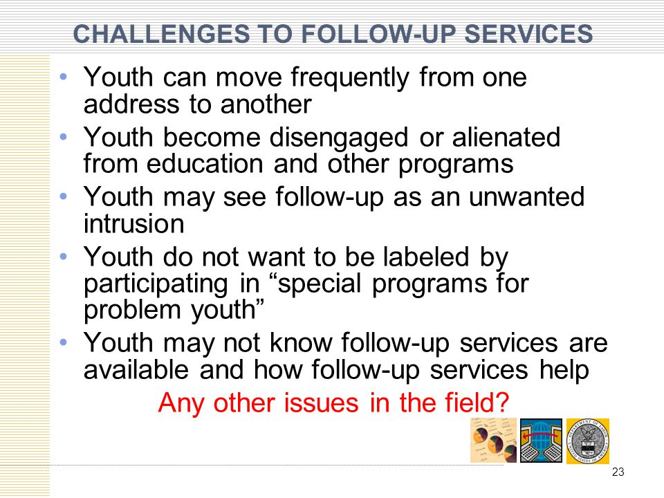 CHALLENGES TO FOLLOW-UP SERVICES Youth can move frequently from one address to another Youth become disengaged or alienated from education and other programs Youth may see follow-up as an unwanted intrusion Youth do not want to be labeled by participating in special programs for problem youth Youth may not know follow-up services are available and how follow-up services help Any other issues in the field.