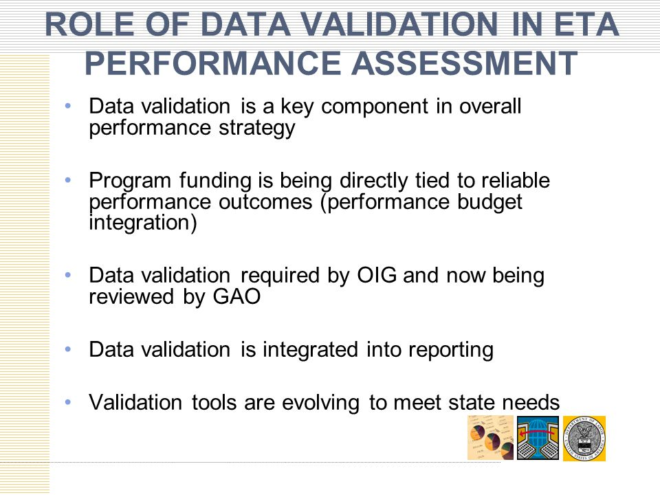 ROLE OF DATA VALIDATION IN ETA PERFORMANCE ASSESSMENT Data validation is a key component in overall performance strategy Program funding is being directly tied to reliable performance outcomes (performance budget integration) Data validation required by OIG and now being reviewed by GAO Data validation is integrated into reporting Validation tools are evolving to meet state needs