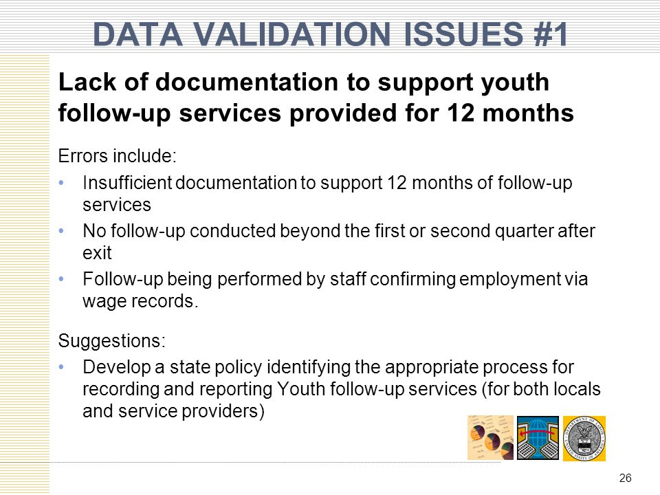 DATA VALIDATION ISSUES #1 Lack of documentation to support youth follow-up services provided for 12 months Errors include: Insufficient documentation