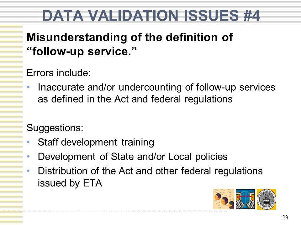 DATA VALIDATION ISSUES #4 Misunderstanding of the definition of follow-up service. Errors include: Inaccurate and/or undercounting of follow-up services as defined in the Act and federal regulations Suggestions: Staff development training Development of State and/or Local policies Distribution of the Act and other federal regulations issued by ETA 29