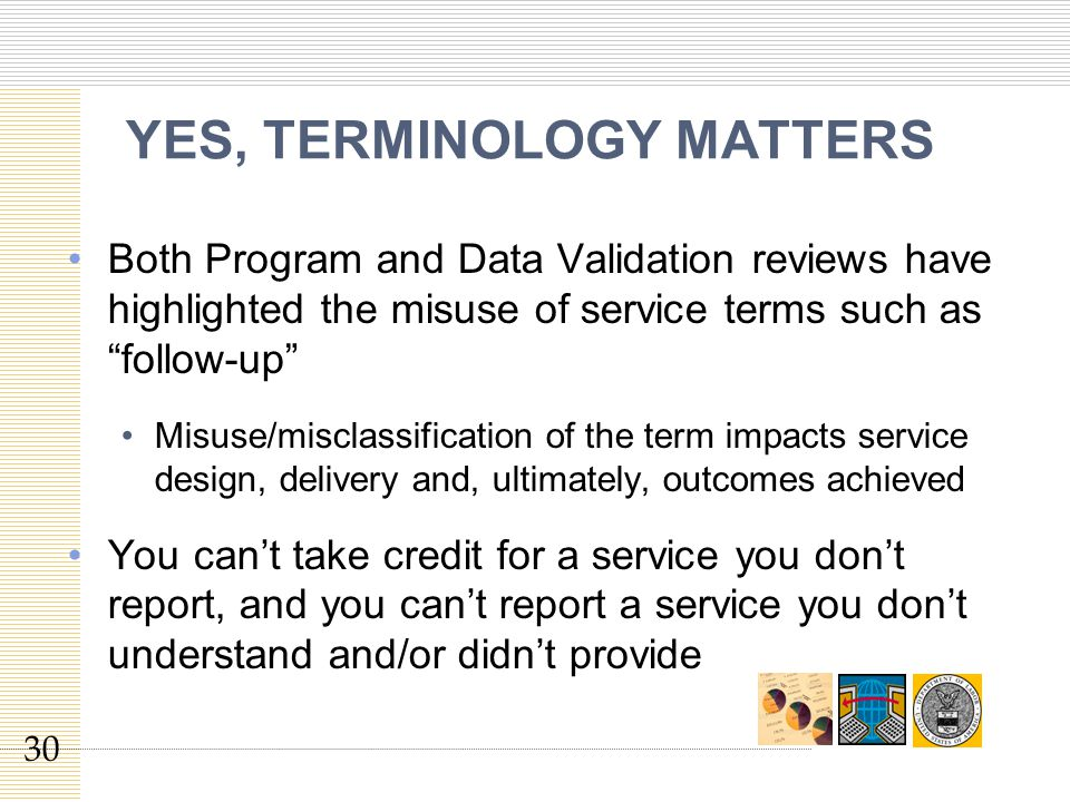 YES, TERMINOLOGY MATTERS Both Program and Data Validation reviews have highlighted the misuse of service terms such as follow-up Misuse/misclassification of the term impacts service design, delivery and, ultimately, outcomes achieved You can't take credit for a service you don't report, and you can't report a service you don't understand and/or didn't provide 30