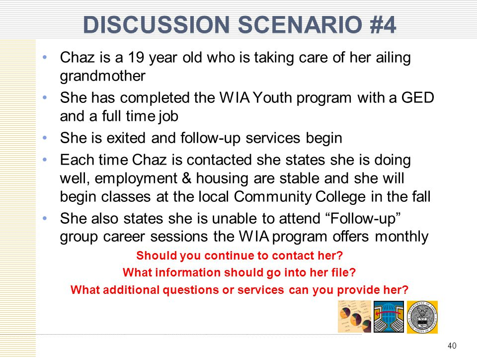DISCUSSION SCENARIO #4 Chaz is a 19 year old who is taking care of her ailing grandmother She has completed the WIA Youth program with a GED and a ful