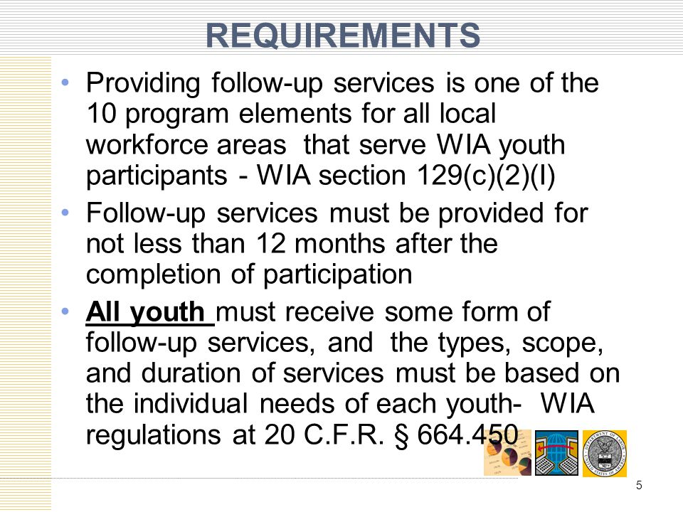 REQUIREMENTS Providing follow-up services is one of the 10 program elements for all local workforce areas that serve WIA youth participants - WIA sect